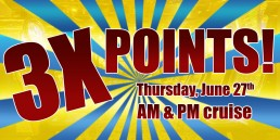 3 Times the Points June 27th AM and PM Cruises