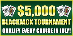 $5,000 Blackjack Tournament Qualify every cruise in July