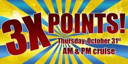 3X Points October 31st AM and PM cruise