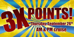 3X Points September 26th AM and PM cruise