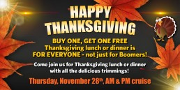 Happy Thanksgiving BOGO Thanksgiving lunch or dinner November 28th AM & PM cruise